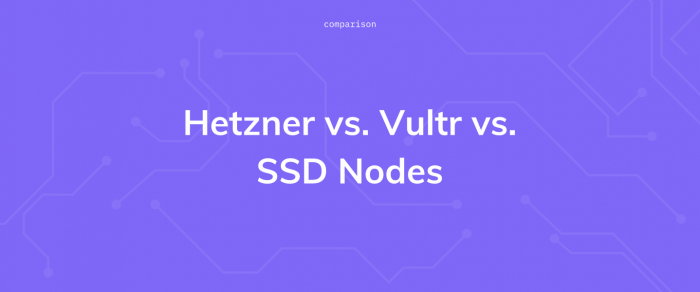 Hetzner vs. Vultr vs. SSD Nodes: a VPS comparison