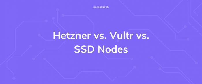 Hetzner vs. Vultr vs. SSD Nodes: a VPS comparison